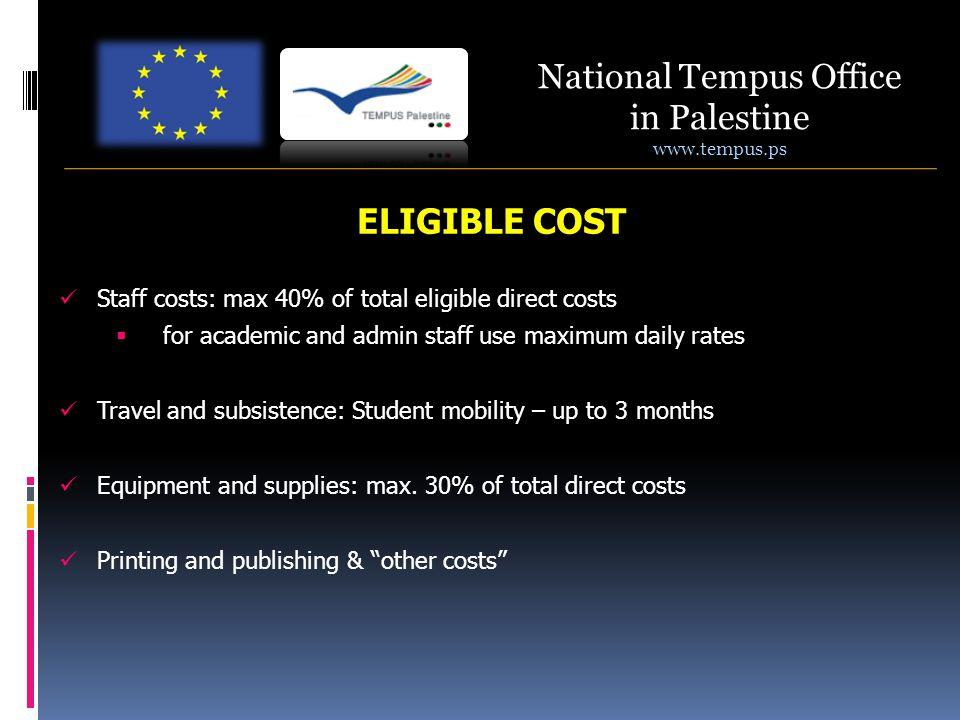 National Tempus Office in Palestine www.tempus.ps ELIGIBLE COST Staff costs: max 40% of total eligible direct costs  for academic and admin staff use maximum daily rates Travel and subsistence: Student mobility – up to 3 months Equipment and supplies: max.
