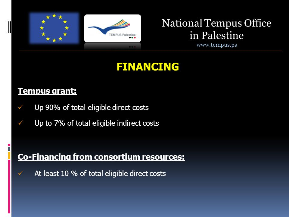 National Tempus Office in Palestine www.tempus.ps FINANCING Tempus grant: Up 90% of total eligible direct costs Up to 7% of total eligible indirect costs Co-Financing from consortium resources: At least 10 % of total eligible direct costs