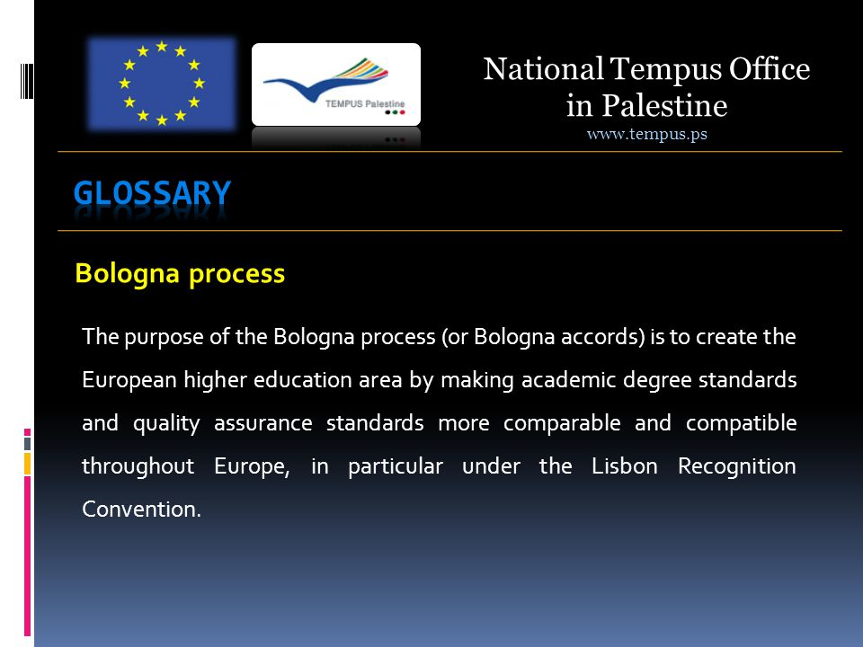 Bologna process The purpose of the Bologna process (or Bologna accords) is to create the European higher education area by making academic degree standards and quality assurance standards more comparable and compatible throughout Europe, in particular under the Lisbon Recognition Convention.
