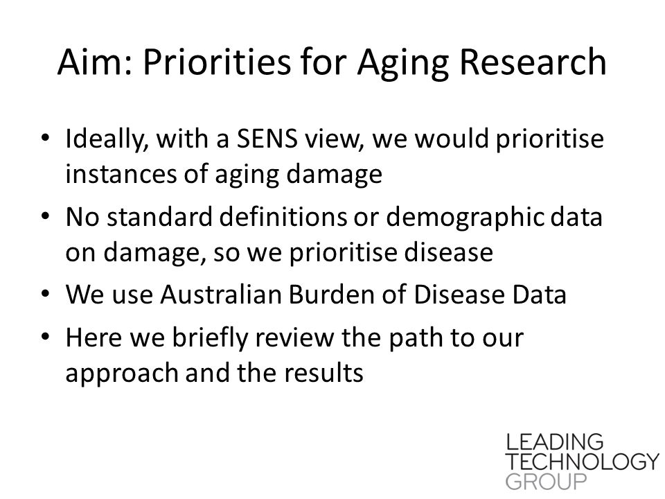 Aim: Priorities for Aging Research Ideally, with a SENS view, we would prioritise instances of aging damage No standard definitions or demographic data on damage, so we prioritise disease We use Australian Burden of Disease Data Here we briefly review the path to our approach and the results