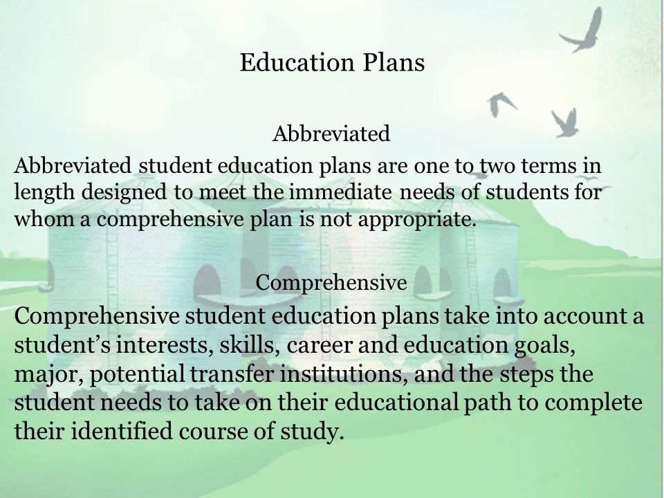 Education Plans Abbreviated Abbreviated student education plans are one to two terms in length designed to meet the immediate needs of students for whom a comprehensive plan is not appropriate.