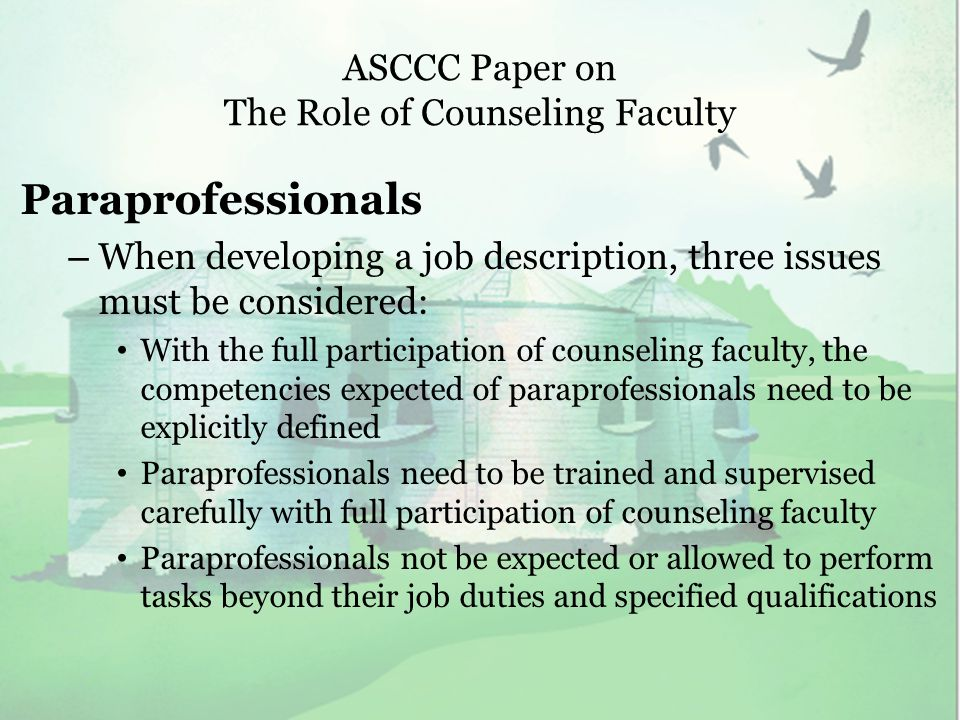 ASCCC Paper on The Role of Counseling Faculty Paraprofessionals – When developing a job description, three issues must be considered: With the full participation of counseling faculty, the competencies expected of paraprofessionals need to be explicitly defined Paraprofessionals need to be trained and supervised carefully with full participation of counseling faculty Paraprofessionals not be expected or allowed to perform tasks beyond their job duties and specified qualifications