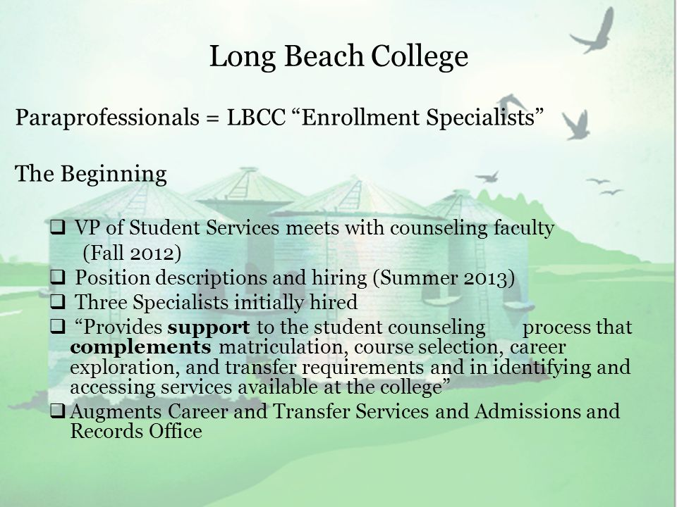 Long Beach College Paraprofessionals = LBCC Enrollment Specialists The Beginning  VP of Student Services meets with counseling faculty (Fall 2012)  Position descriptions and hiring (Summer 2013)  Three Specialists initially hired  Provides support to the student counseling process that complements matriculation, course selection, career exploration, and transfer requirements and in identifying and accessing services available at the college  Augments Career and Transfer Services and Admissions and Records Office