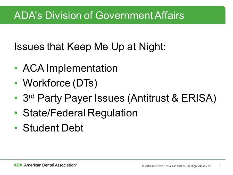 © 2013 American Dental Association, All Rights Reserved 2 ADA's Division of Government Affairs Issues that Keep Me Up at Night: ACA Implementation Workforce (DTs) 3 rd Party Payer Issues (Antitrust & ERISA) State/Federal Regulation Student Debt