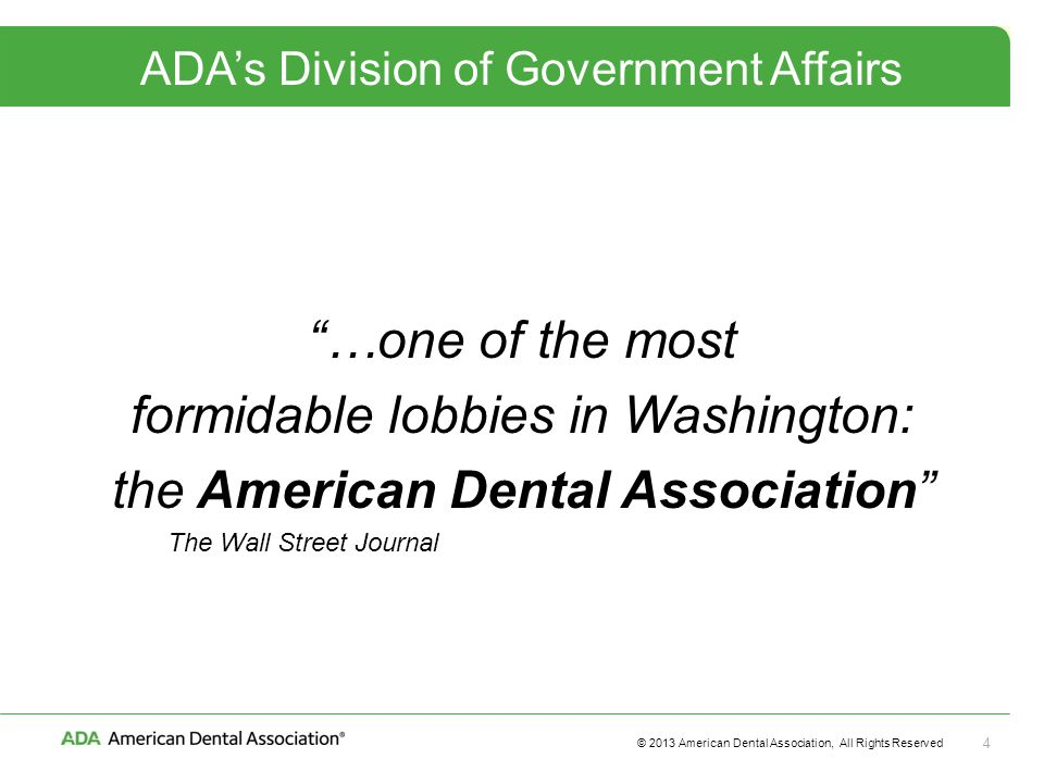© 2013 American Dental Association, All Rights Reserved 4 ADA's Division of Government Affairs …one of the most formidable lobbies in Washington: the American Dental Association The Wall Street Journal