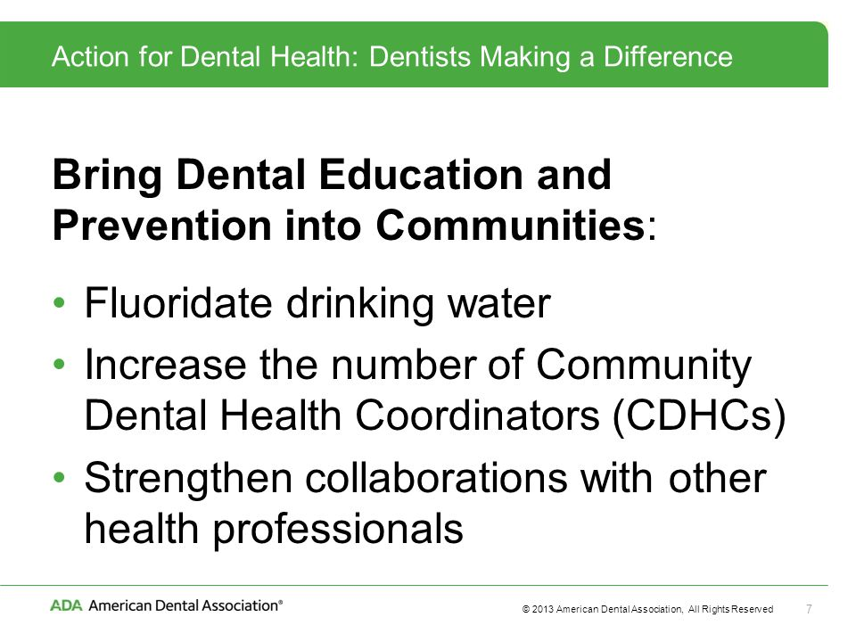© 2013 American Dental Association, All Rights Reserved 7 Action for Dental Health: Dentists Making a Difference Bring Dental Education and Prevention into Communities: Fluoridate drinking water Increase the number of Community Dental Health Coordinators (CDHCs) Strengthen collaborations with other health professionals