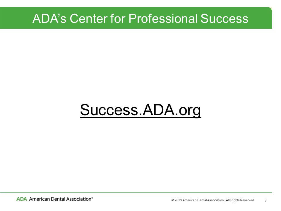 © 2013 American Dental Association, All Rights Reserved 9 ADA's Center for Professional Success Success.ADA.org