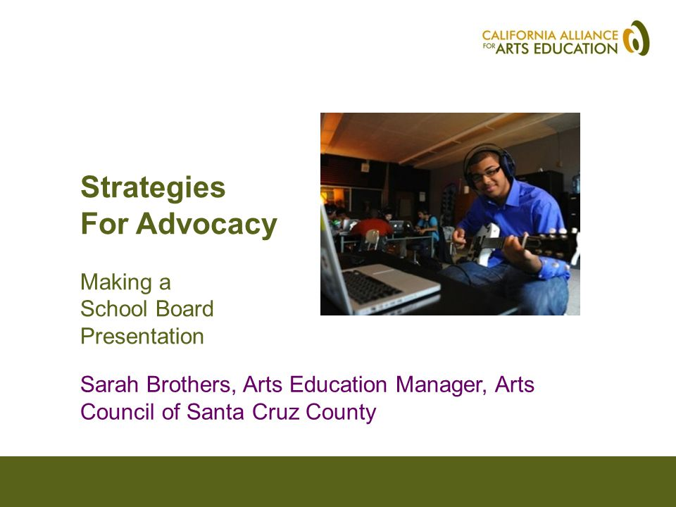 Strategies For Advocacy Making a School Board Presentation Sarah Brothers, Arts Education Manager, Arts Council of Santa Cruz County