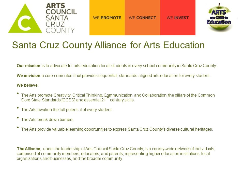 Santa Cruz County Alliance for Arts Education Our mission is to advocate for arts education for all students in every school community in Santa Cruz County.