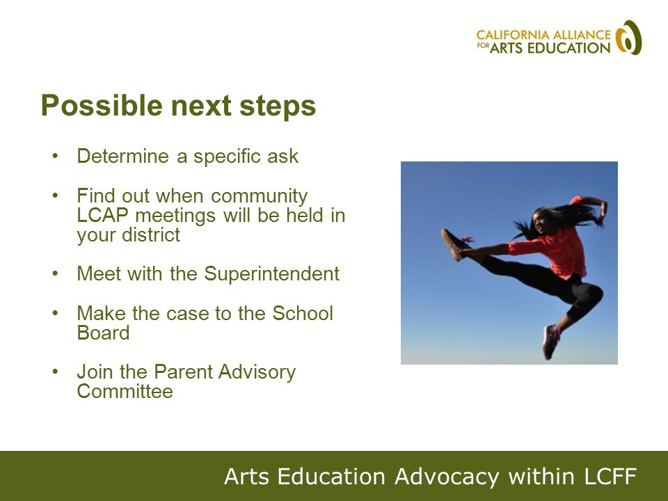 Determine a specific ask Find out when community LCAP meetings will be held in your district Meet with the Superintendent Make the case to the School Board Join the Parent Advisory Committee Arts Education Advocacy within LCFF Possible next steps