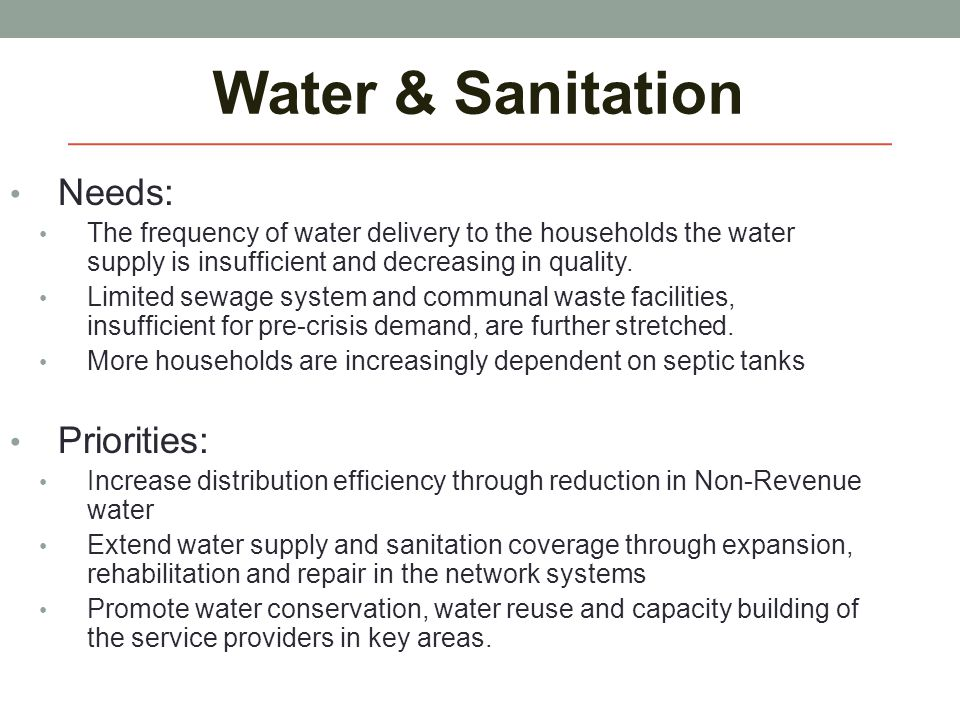 Water & Sanitation Needs: The frequency of water delivery to the households the water supply is insufficient and decreasing in quality. Limited sewage