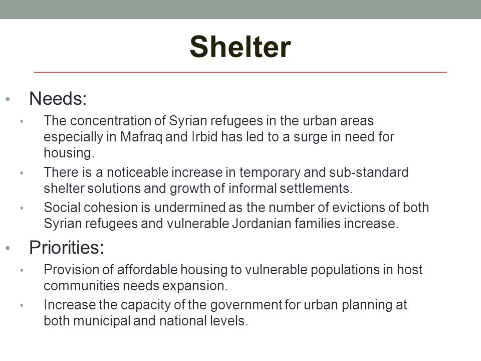 Shelter Needs: The concentration of Syrian refugees in the urban areas especially in Mafraq and Irbid has led to a surge in need for housing. There is