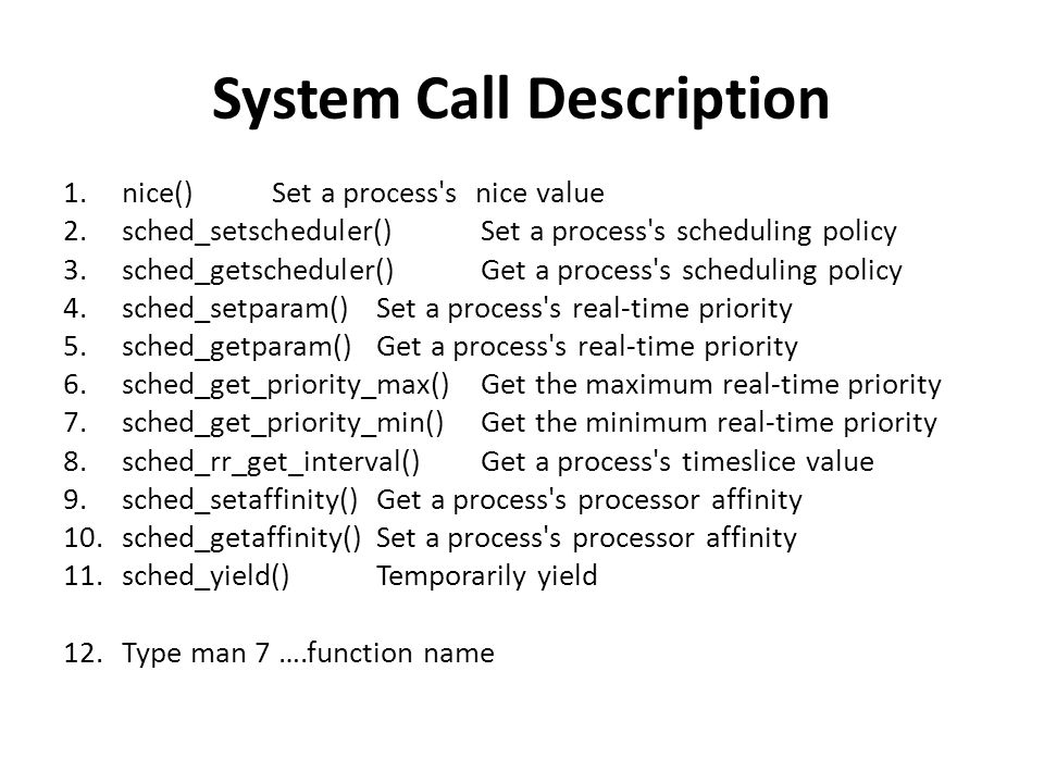 System Call Description 1.nice() Set a process s nice value 2.sched_setscheduler() Set a process s scheduling policy 3.sched_getscheduler() Get a process s scheduling policy 4.sched_setparam() Set a process s real-time priority 5.sched_getparam() Get a process s real-time priority 6.sched_get_priority_max() Get the maximum real-time priority 7.sched_get_priority_min() Get the minimum real-time priority 8.sched_rr_get_interval() Get a process s timeslice value 9.sched_setaffinity() Get a process s processor affinity 10.sched_getaffinity() Set a process s processor affinity 11.sched_yield() Temporarily yield 12.Type man 7 ….function name