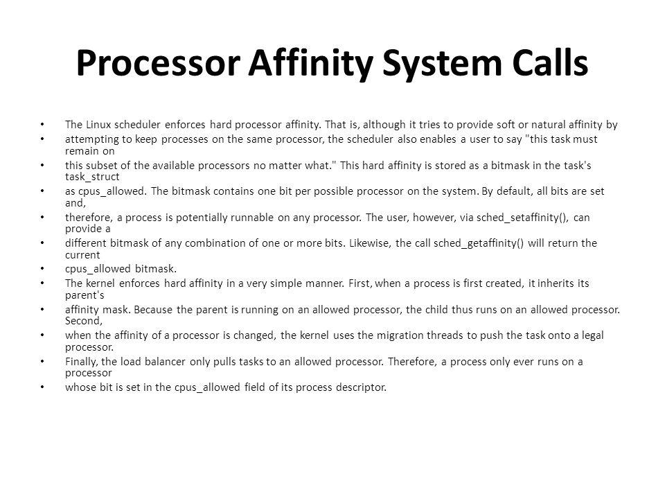 Processor Affinity System Calls The Linux scheduler enforces hard processor affinity.