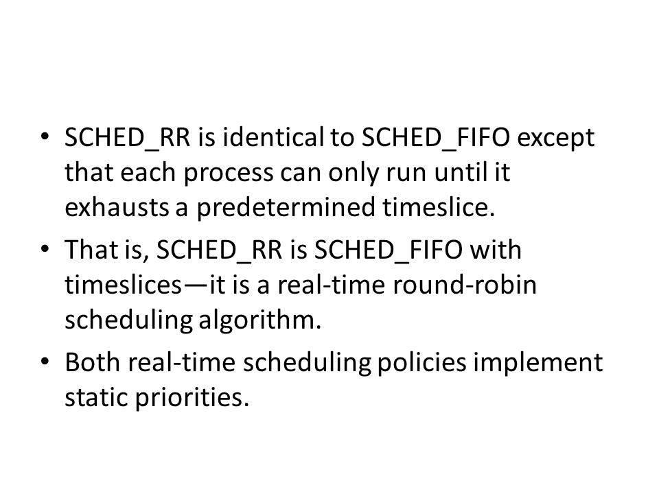 SCHED_RR is identical to SCHED_FIFO except that each process can only run until it exhausts a predetermined timeslice.