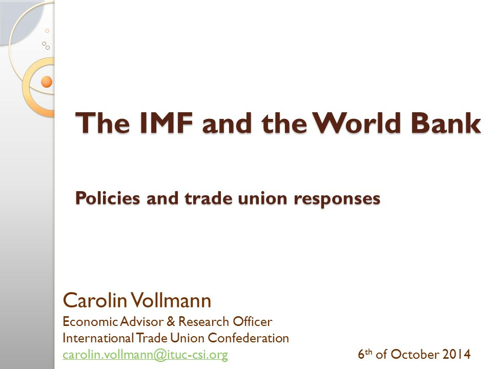 The IMF and the World Bank Policies and trade union responses Carolin Vollmann Economic Advisor & Research Officer International Trade Union Confederation carolin.vollmann@ituc-csi.orgcarolin.vollmann@ituc-csi.org6 th of October 2014
