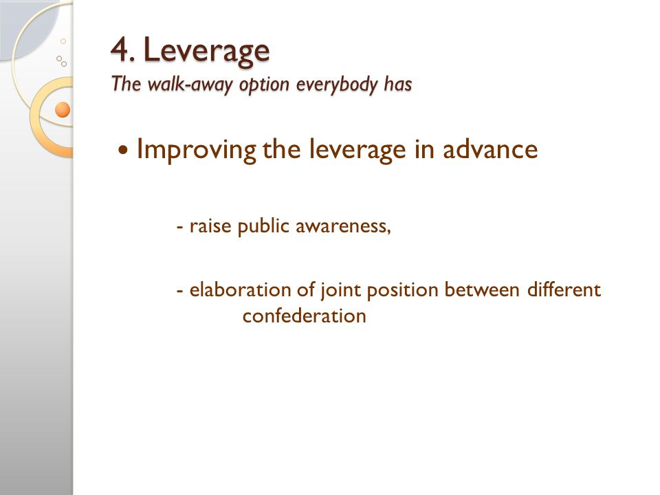 4. Leverage The walk-away option everybody has Improving the leverage in advance - raise public awareness, - elaboration of joint position between dif