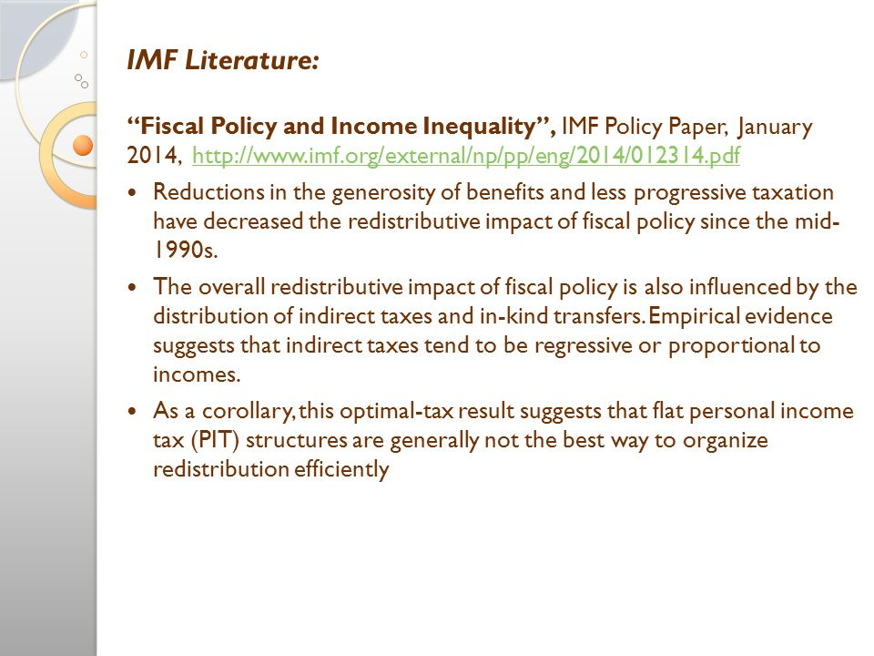 IMF Literature: Fiscal Policy and Income Inequality , IMF Policy Paper, January 2014, http://www.imf.org/external/np/pp/eng/2014/012314.pdfhttp://www.imf.org/external/np/pp/eng/2014/012314.pdf Reductions in the generosity of benefits and less progressive taxation have decreased the redistributive impact of fiscal policy since the mid- 1990s.
