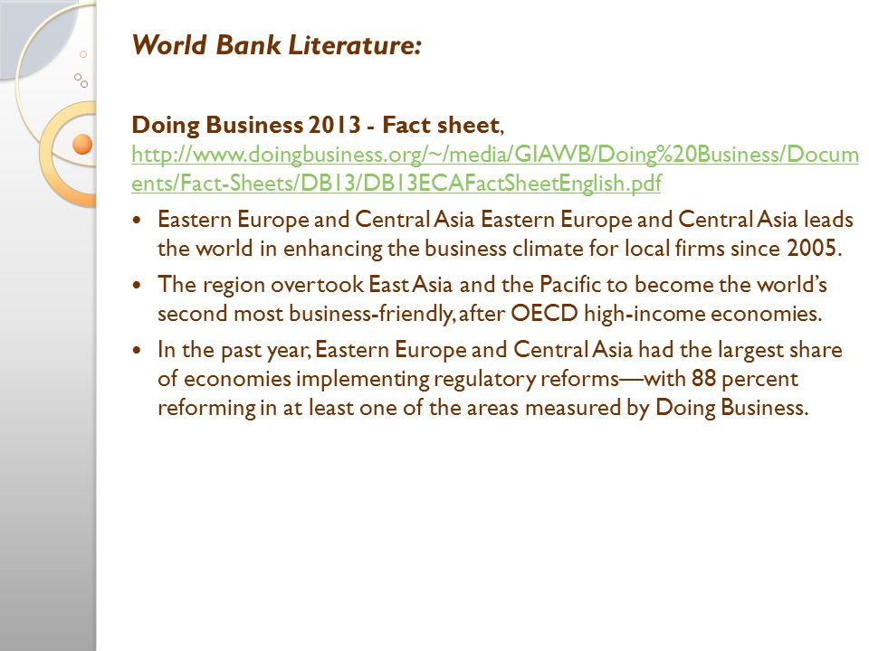 World Bank Literature: Doing Business 2013 - Fact sheet, http://www.doingbusiness.org/~/media/GIAWB/Doing%20Business/Docum ents/Fact-Sheets/DB13/DB13ECAFactSheetEnglish.pdf http://www.doingbusiness.org/~/media/GIAWB/Doing%20Business/Docum ents/Fact-Sheets/DB13/DB13ECAFactSheetEnglish.pdf Eastern Europe and Central Asia Eastern Europe and Central Asia leads the world in enhancing the business climate for local firms since 2005.