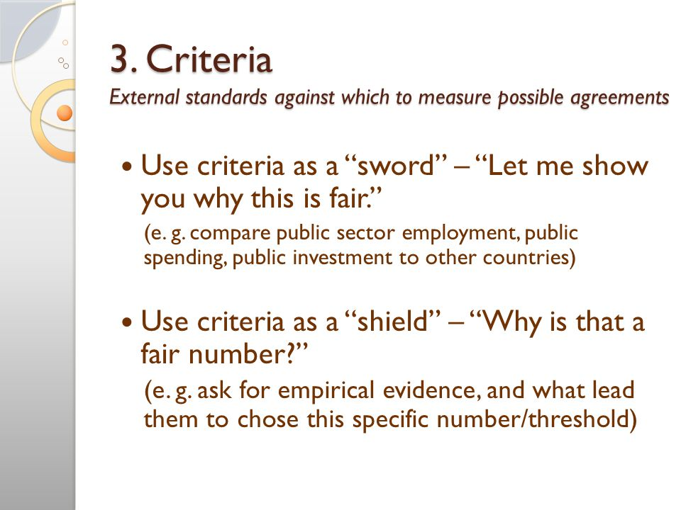"""3. Criteria External standards against which to measure possible agreements Use criteria as a """"sword"""" – """"Let me show you why this is fair."""" (e. g. com"""