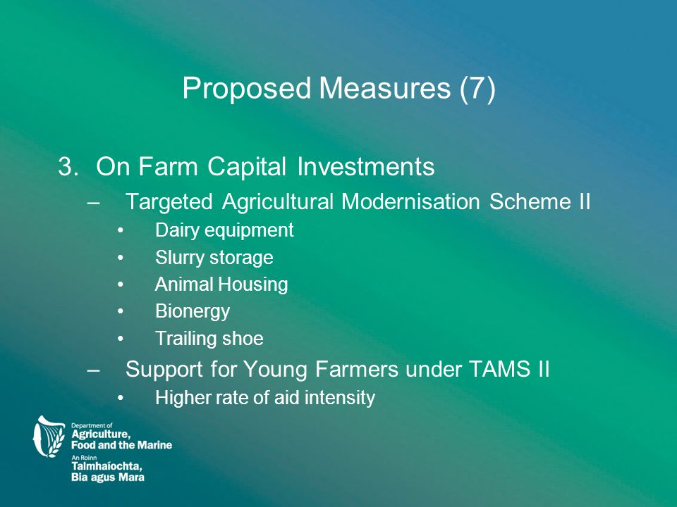 Proposed Measures (7) 3.On Farm Capital Investments –Targeted Agricultural Modernisation Scheme II Dairy equipment Slurry storage Animal Housing Bione