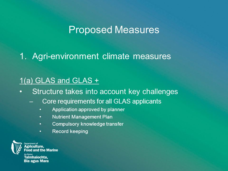 Proposed Measures (2) –Tier 1 Priority entry for GLAS Actions you must undertake to get priority access if they apply to your farm –Habitat conservation (natura sites eg freshwater pearl mussel) –Conservation of bird species (eg corncrake, twite) –Uplands conservation (commonages only) –Watercourse fencing where field is in grass –Watercourse buffer zones where field in tillage If the above aren't applicable you must undertake one of these actions to get priority access –Low emission slurry spreading –Minimum tillage –Green cover establishment from a sown crop –Wild bird / flower cover