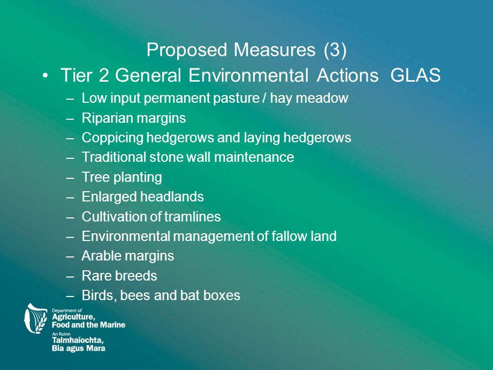 Proposed Measures (3) Tier 2 General Environmental Actions GLAS –Low input permanent pasture / hay meadow –Riparian margins –Coppicing hedgerows and laying hedgerows –Traditional stone wall maintenance –Tree planting –Enlarged headlands –Cultivation of tramlines –Environmental management of fallow land –Arable margins –Rare breeds –Birds, bees and bat boxes