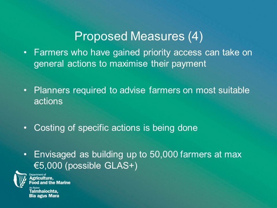 Proposed Measures (4) Farmers who have gained priority access can take on general actions to maximise their payment Planners required to advise farmers on most suitable actions Costing of specific actions is being done Envisaged as building up to 50,000 farmers at max €5,000 (possible GLAS+)