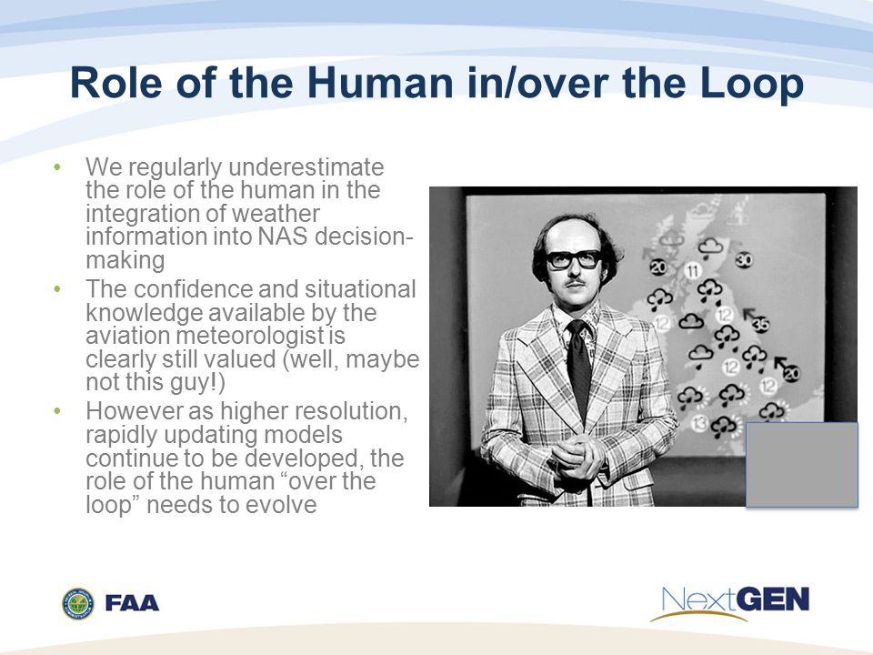 Role of the Human in/over the Loop We regularly underestimate the role of the human in the integration of weather information into NAS decision- making The confidence and situational knowledge available by the aviation meteorologist is clearly still valued (well, maybe not this guy!) However as higher resolution, rapidly updating models continue to be developed, the role of the human over the loop needs to evolve