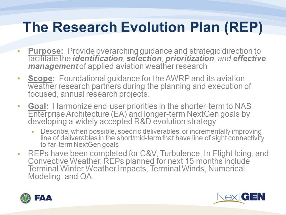The Research Evolution Plan (REP) Purpose: Provide overarching guidance and strategic direction to facilitate the identification, selection, prioritization, and effective management of applied aviation weather research Scope: Foundational guidance for the AWRP and its aviation weather research partners during the planning and execution of focused, annual research projects.