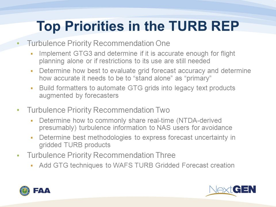 Top Priorities in the TURB REP Turbulence Priority Recommendation One  Implement GTG3 and determine if it is accurate enough for flight planning alone or if restrictions to its use are still needed  Determine how best to evaluate grid forecast accuracy and determine how accurate it needs to be to stand alone as primary  Build formatters to automate GTG grids into legacy text products augmented by forecasters Turbulence Priority Recommendation Two  Determine how to commonly share real-time (NTDA-derived presumably) turbulence information to NAS users for avoidance  Determine best methodologies to express forecast uncertainty in gridded TURB products  Turbulence Priority Recommendation Three  Add GTG techniques to WAFS TURB Gridded Forecast creation