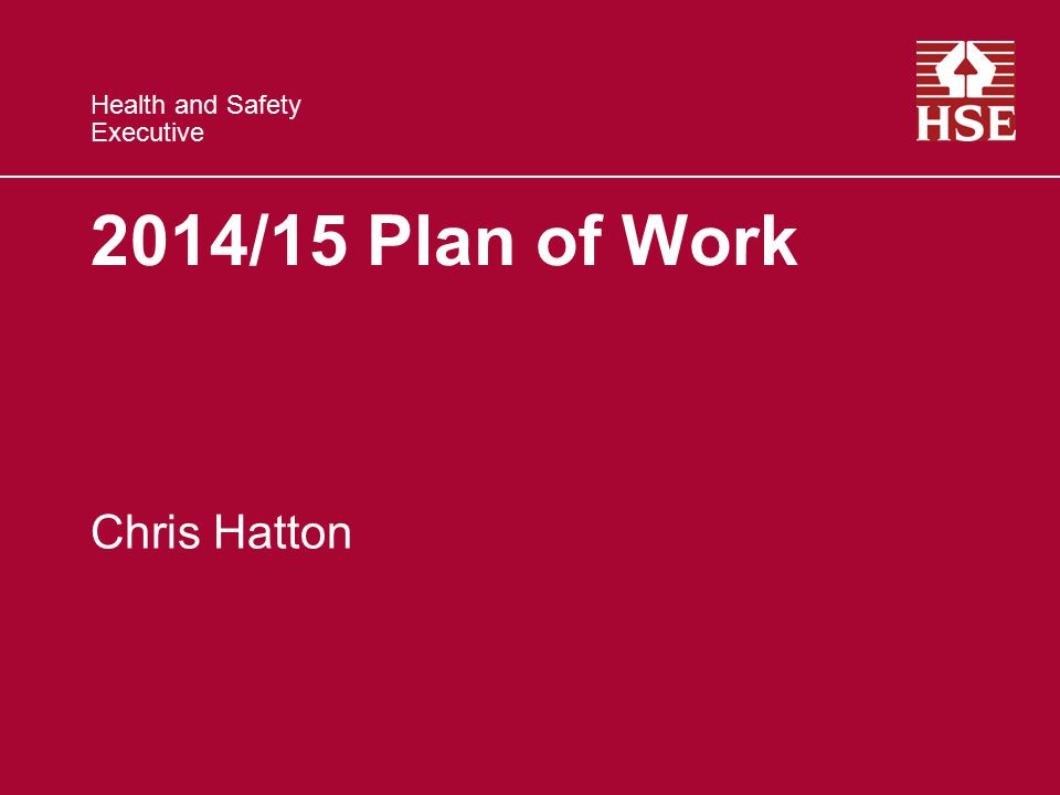 Health and Safety Executive 2014/15 Plan of Work Chris Hatton
