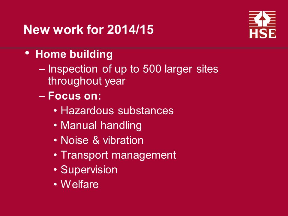 New work for 2014/15 Home building –Inspection of up to 500 larger sites throughout year –Focus on: Hazardous substances Manual handling Noise & vibration Transport management Supervision Welfare