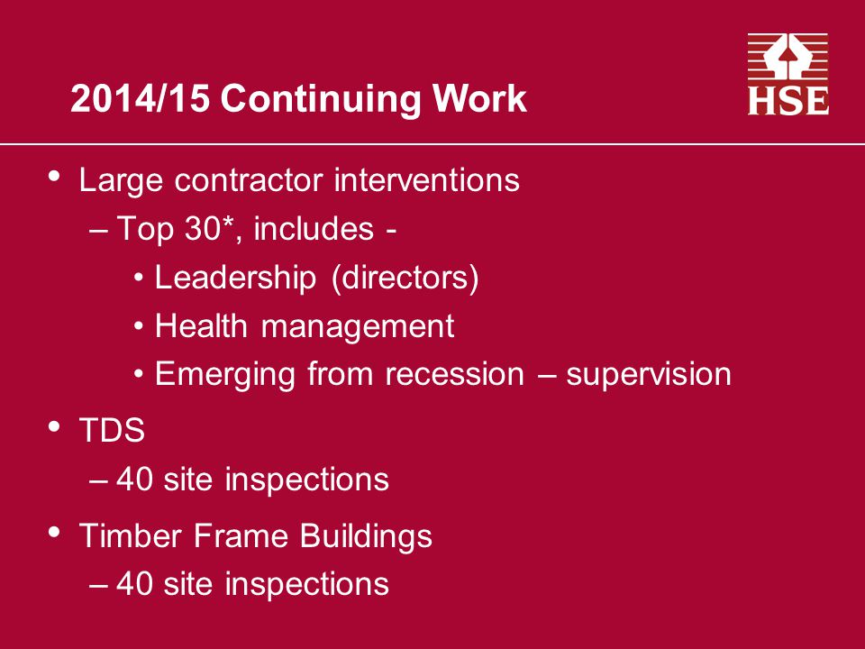 2014/15 Continuing Work Large contractor interventions –Top 30*, includes - Leadership (directors) Health management Emerging from recession – supervision TDS –40 site inspections Timber Frame Buildings –40 site inspections