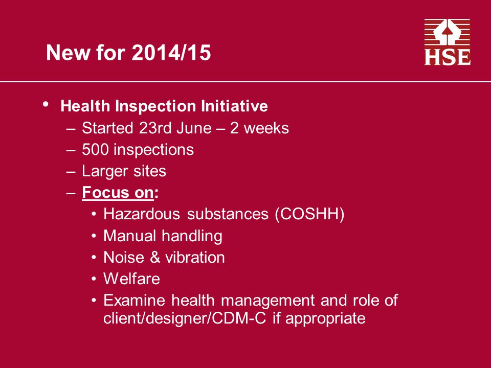 New for 2014/15 Health Inspection Initiative –Started 23rd June – 2 weeks –500 inspections –Larger sites –Focus on: Hazardous substances (COSHH) Manual handling Noise & vibration Welfare Examine health management and role of client/designer/CDM-C if appropriate