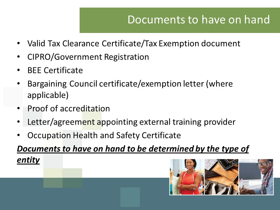 Documents to have on hand Valid Tax Clearance Certificate/Tax Exemption document CIPRO/Government Registration BEE Certificate Bargaining Council cert