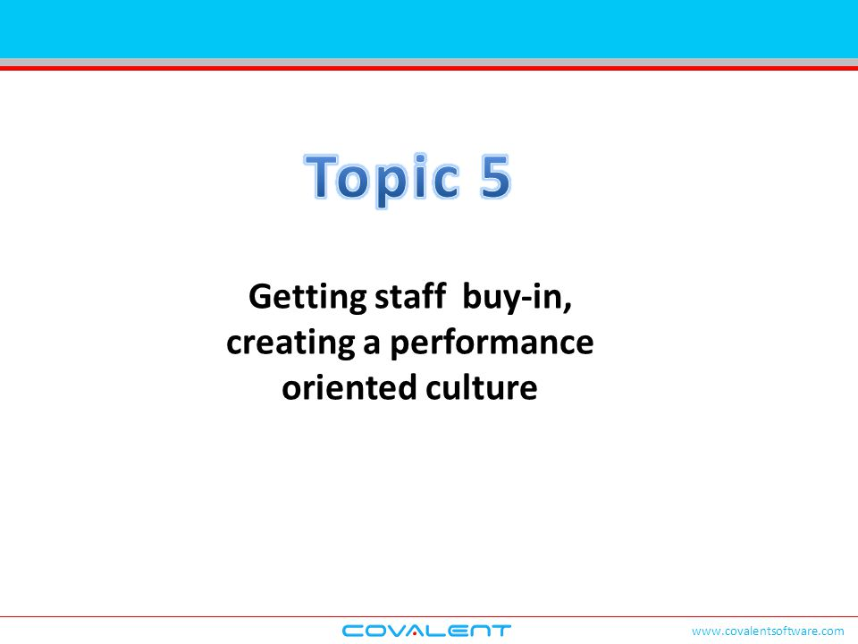 www.covalentsoftware.com Getting staff buy-in, creating a performance oriented culture