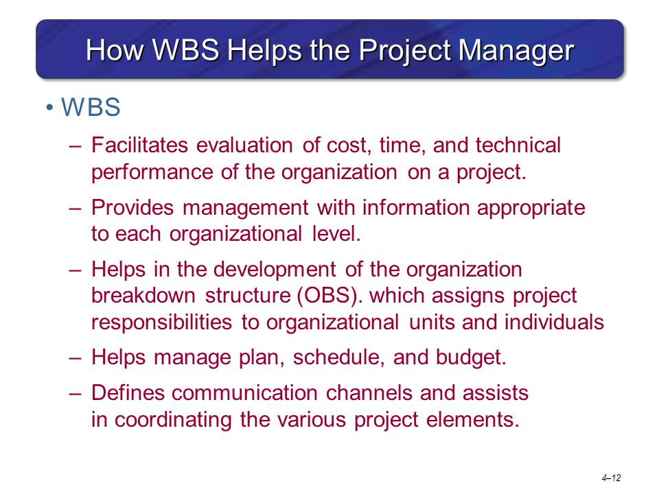 4–12 How WBS Helps the Project Manager WBS –Facilitates evaluation of cost, time, and technical performance of the organization on a project. –Provide