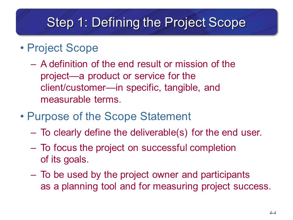 4–44–4 Step 1: Defining the Project Scope Project Scope –A definition of the end result or mission of the project—a product or service for the client/