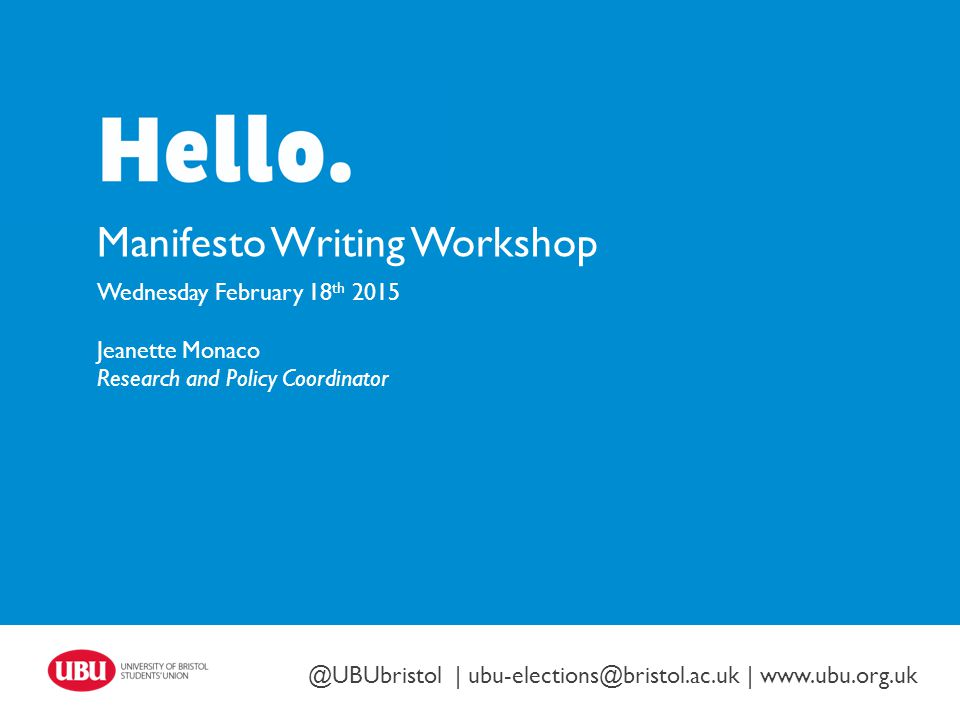 Twitter: @UBUbristol | www.ubu.org.uk Manifesto Writing Workshop Wednesday February 18 th 2015 Jeanette Monaco Research and Policy Coordinator @UBUbristol | ubu-elections@bristol.ac.uk | www.ubu.org.uk