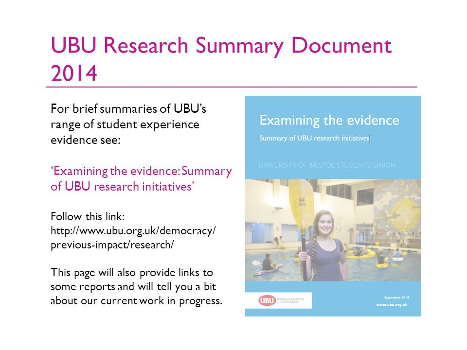 For brief summaries of UBU's range of student experience evidence see: 'Examining the evidence: Summary of UBU research initiatives' Follow this link: http://www.ubu.org.uk/democracy/ previous-impact/research/ This page will also provide links to some reports and will tell you a bit about our current work in progress.