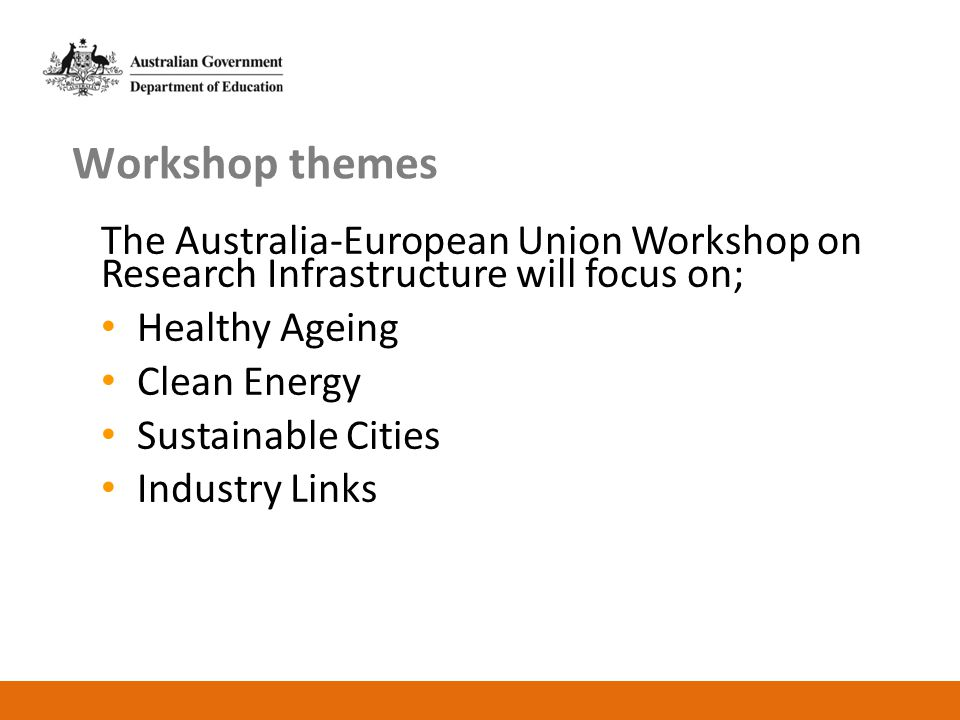 Workshop themes The Australia-European Union Workshop on Research Infrastructure will focus on; Healthy Ageing Clean Energy Sustainable Cities Industr