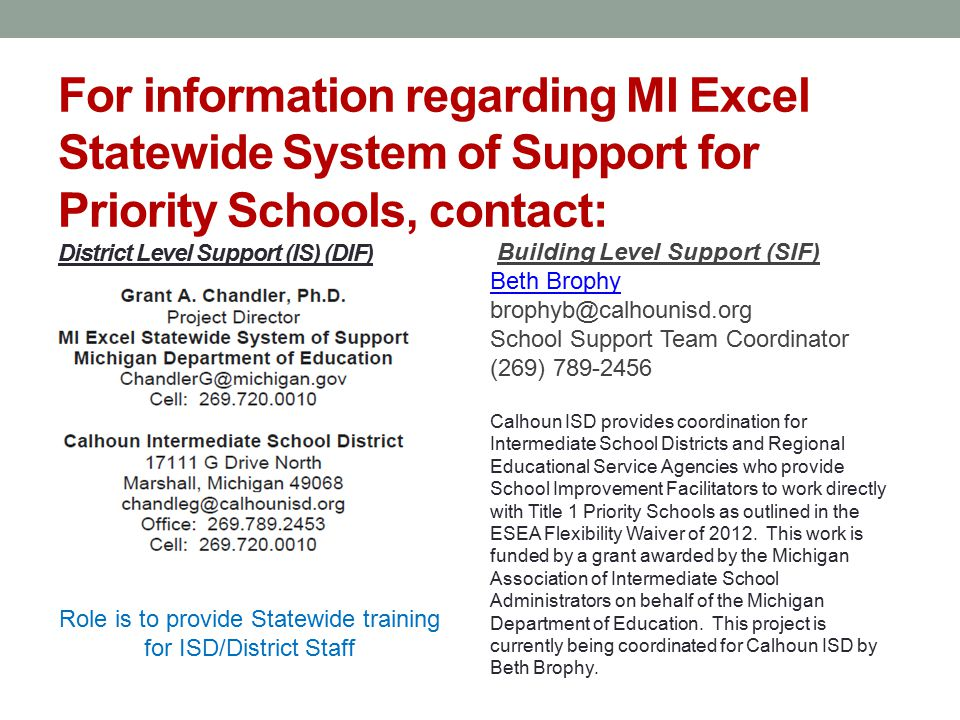 For information regarding MI Excel Statewide System of Support for Priority Schools, contact: District Level Support (IS) (DIF) Building Level Support (SIF) Beth Brophy brophyb@calhounisd.org School Support Team Coordinator (269) 789-2456 Calhoun ISD provides coordination for Intermediate School Districts and Regional Educational Service Agencies who provide School Improvement Facilitators to work directly with Title 1 Priority Schools as outlined in the ESEA Flexibility Waiver of 2012.