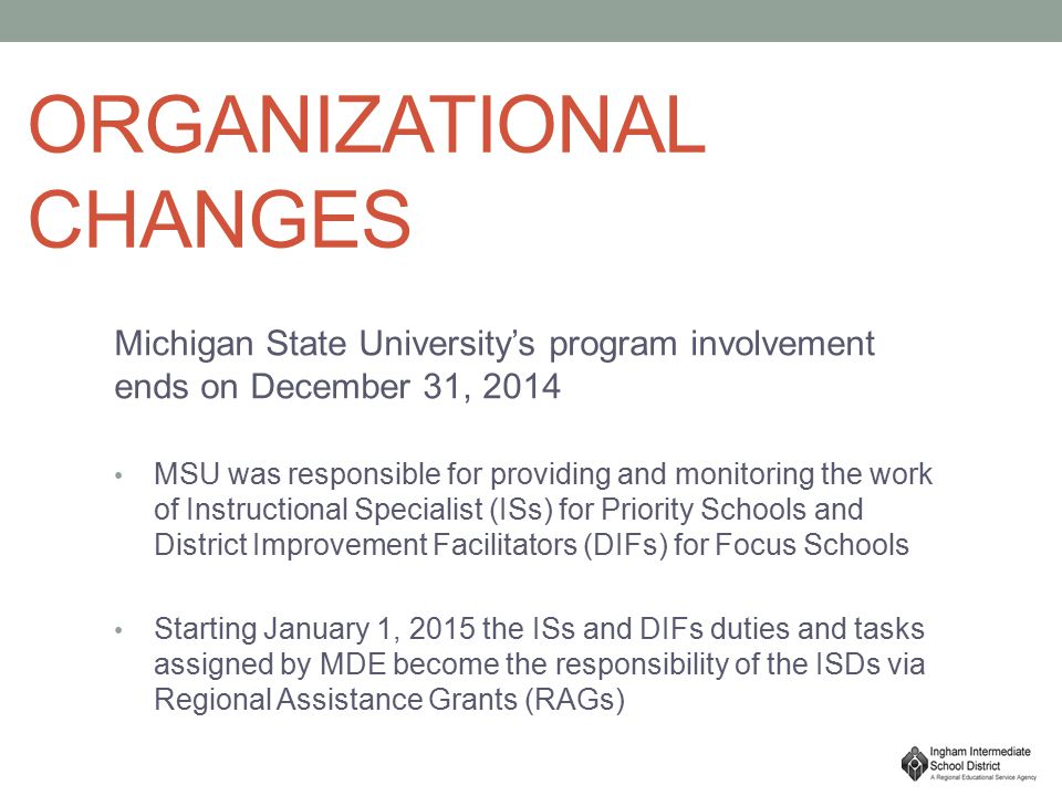 ORGANIZATIONAL CHANGES Michigan State University's program involvement ends on December 31, 2014 MSU was responsible for providing and monitoring the work of Instructional Specialist (ISs) for Priority Schools and District Improvement Facilitators (DIFs) for Focus Schools Starting January 1, 2015 the ISs and DIFs duties and tasks assigned by MDE become the responsibility of the ISDs via Regional Assistance Grants (RAGs)