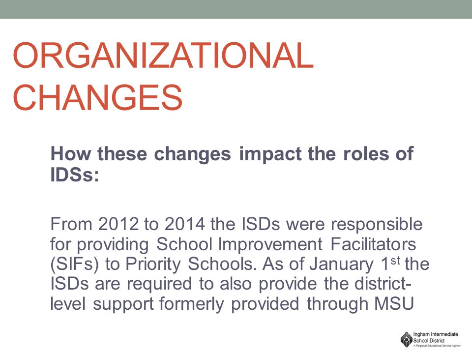 ORGANIZATIONAL CHANGES How these changes impact the roles of IDSs: From 2012 to 2014 the ISDs were responsible for providing School Improvement Facilitators (SIFs) to Priority Schools.