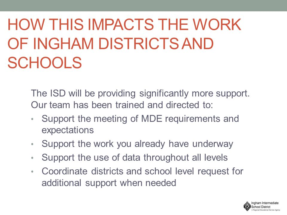 HOW THIS IMPACTS THE WORK OF INGHAM DISTRICTS AND SCHOOLS The ISD will be providing significantly more support.