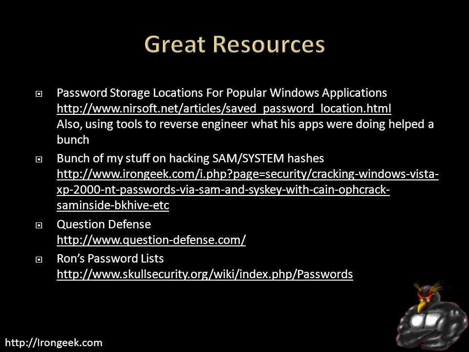 http://Irongeek.com  Password Storage Locations For Popular Windows Applications http://www.nirsoft.net/articles/saved_password_location.html Also, using tools to reverse engineer what his apps were doing helped a bunch http://www.nirsoft.net/articles/saved_password_location.html  Bunch of my stuff on hacking SAM/SYSTEM hashes http://www.irongeek.com/i.php page=security/cracking-windows-vista- xp-2000-nt-passwords-via-sam-and-syskey-with-cain-ophcrack- saminside-bkhive-etc http://www.irongeek.com/i.php page=security/cracking-windows-vista- xp-2000-nt-passwords-via-sam-and-syskey-with-cain-ophcrack- saminside-bkhive-etc  Question Defense http://www.question-defense.com/ http://www.question-defense.com/  Ron's Password Lists http://www.skullsecurity.org/wiki/index.php/Passwords http://www.skullsecurity.org/wiki/index.php/Passwords