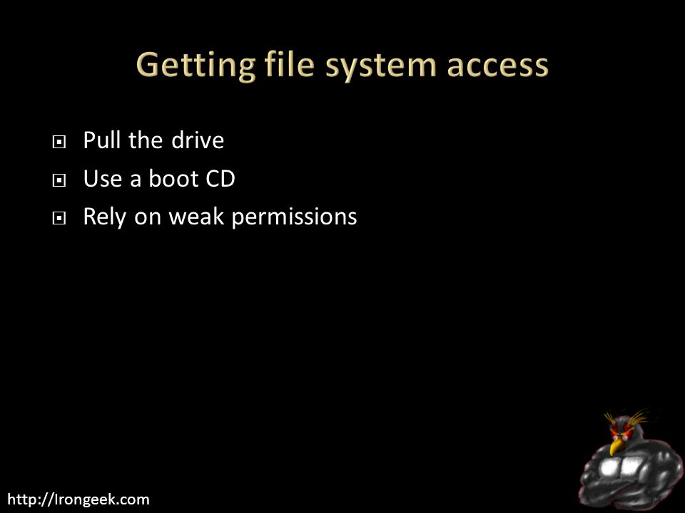 http://Irongeek.com  Pull the drive  Use a boot CD  Rely on weak permissions