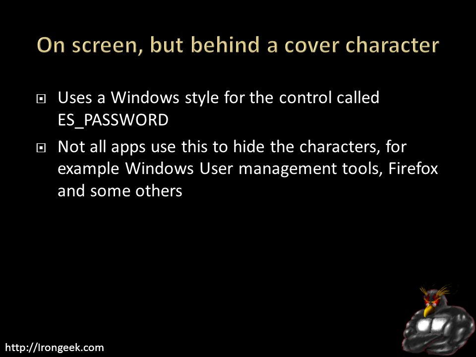 http://Irongeek.com  Uses a Windows style for the control called ES_PASSWORD  Not all apps use this to hide the characters, for example Windows User