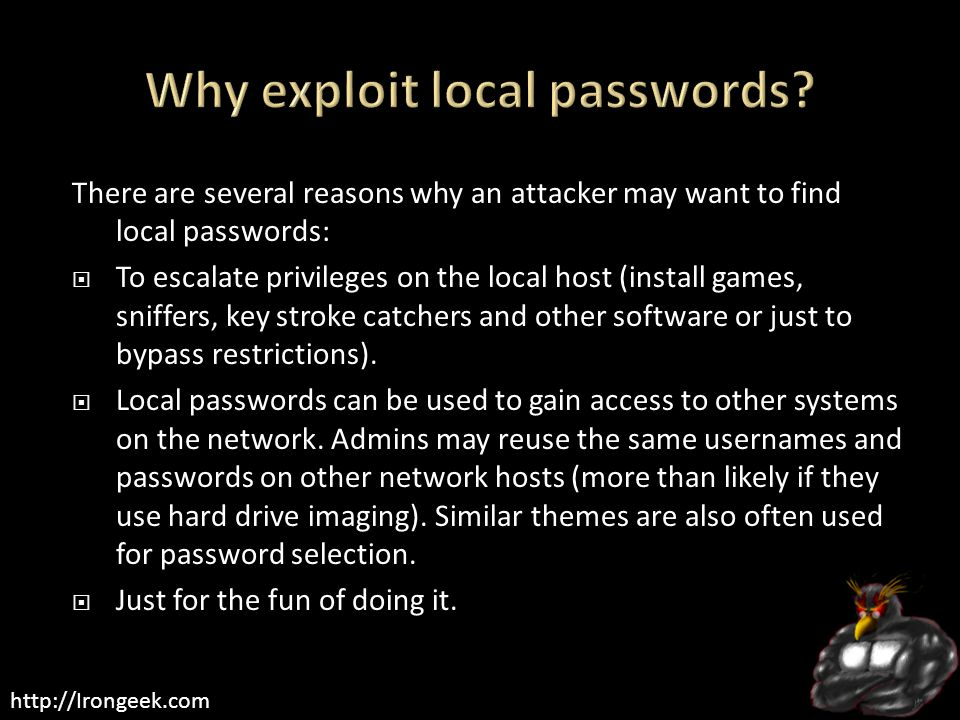 http://Irongeek.com There are several reasons why an attacker may want to find local passwords:  To escalate privileges on the local host (install ga